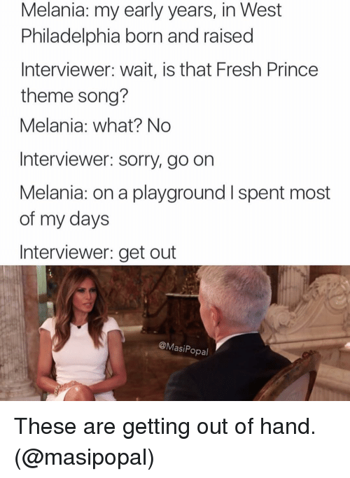 Handness: Melania: my early years, in West  Philadelphia born and raised  Interviewer wait, is that Fresh Prince  theme song?  Melania: what? No  Interviewer: sorry, go on  Melania: on a playground l spent most  of my days  Interviewer: get out  @Masi Popal These are getting out of hand. (@masipopal)