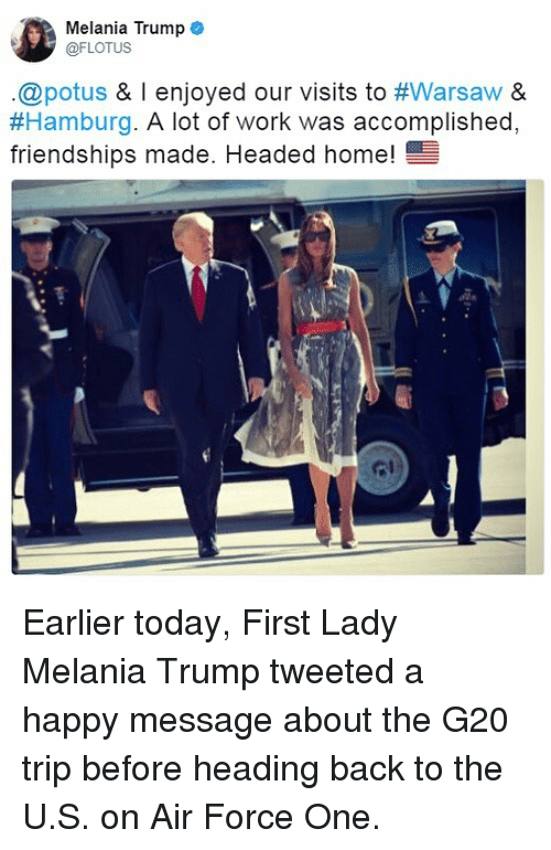 warsaw: Melania Trump  @FLOTUS  .@potus & l enjoyed our visits to #Warsaw &  #Hamburg·A lot of work was accomplished.  friendships made. Headed home!  ome! Earlier today, First Lady Melania Trump tweeted a happy message about the G20 trip before heading back to the U.S. on Air Force One.