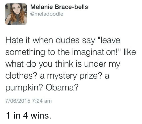 """Clothes, Obama, and Pumpkin: Melanie Brace-bells  @meladoodle  Hate it when dudes say """"leave  something to the imagination!"""" like  what do you think is under my  clothes? a mystery prize? a  pumpkin? Obama?  7/06/2015 7:24 am 1 in 4 wins."""