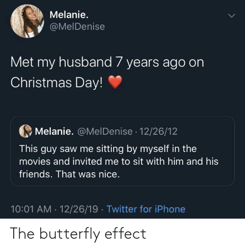 Husband: Melanie.  @MelDenise  Met my husband 7 years ago on  Christmas Day!  Melanie. @MelDenise · 12/26/12  This guy saw me sitting by myself in the  movies and invited me to sit with him and his  friends. That was nice.  10:01 AM - 12/26/19 · Twitter for iPhone The butterfly effect