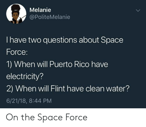 Puerto Rico: Melanie  @PoliteMelanie  I have two questions about Space  Force  1) When will Puerto Rico have  electricity?  2) When will Flint have clean water?  6/21/18, 8:44 PM On the Space Force