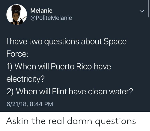 Puerto Rico: Melanie  @PoliteMelanie  I have two questions about Space  Force:  1) When will Puerto Rico have  electricity?  2) When will Flint have clean water?  6/21/18, 8:44 PM Askin the real damn questions