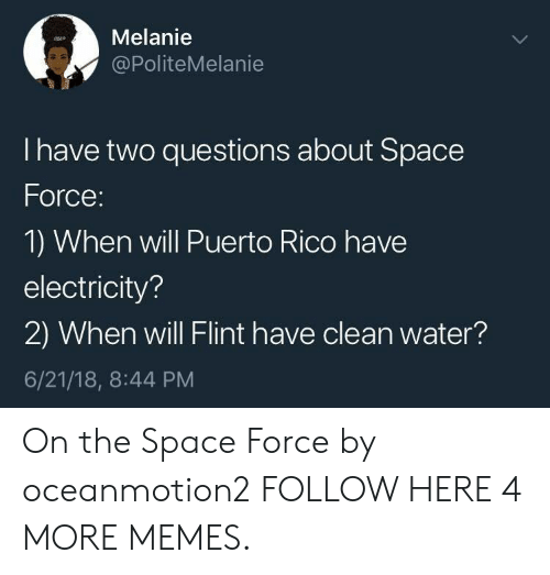 Puerto Rico: Melanie  @PoliteMelanie  I have two questions about Space  Force  1) When will Puerto Rico have  electricity?  2) When will Flint have clean water?  6/21/18, 8:44 PM On the Space Force by oceanmotion2 FOLLOW HERE 4 MORE MEMES.