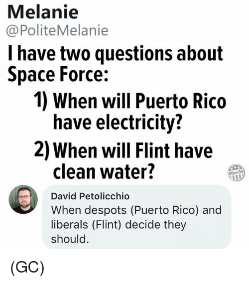 Puerto Rico: Melanie  @PoliteMelanie  l have two questions about  Space Force:  1) When will Puerto Rico  have electricity?  2) When will Flint have  clean water?  Other98  David Petolicchio  When despots (Puerto Rico) and  liberals (Flint) decide they  should (GC)