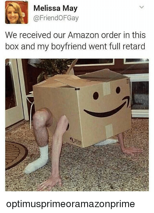 full retard: Melissa May  Friend OFGay  We received our Amazon order in this  box and my boyfriend went full retard optimusprimeoramazonprime