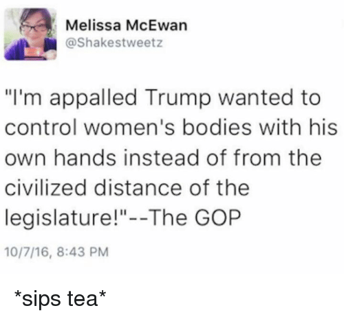 "sipping tea: Melissa McEwan  @Shakes tweetz  ""I'm appalled Trump wanted to  control women's bodies with his  own hands instead of from the  civilized distance of the  legislature!""--The GOP  10/7/16, 8:43 PM *sips tea*"