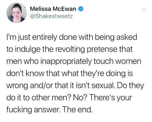 pretense: Melissa McEwan  @Shakestweetz  I'm just entirely done with being asked  to indulge the revolting pretense that  men who inappropriately touch women  don't know that what they're doing is  wrong and/or that it isn't sexual. Do they  do it to other men? No? lThere's your  fucking answer. The end