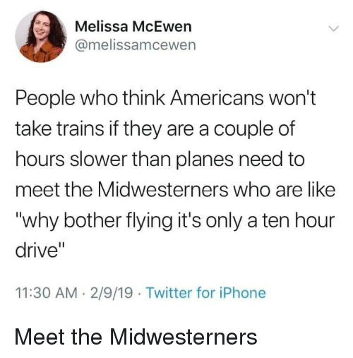 """A Ten: Melissa McEwen  @melissamcewen  People who think Americans won't  take trains if they are a couple of  hours slower than planes need to  meet the Midwesterners who are like  """"why bother flying it's only a ten hour  drive""""  11:30 AM. 2/9/19 Twitter for iPhone Meet the Midwesterners"""