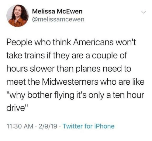 """A Ten: Melissa McEwen  @melissamcewen  People who think Americans won't  take trains if they are a couple of  hours slower than planes need to  meet the Midwesterners who are like  """"why bother flying it's only a ten hour  drive""""  11:30 AM 2/9/19 Twitter for iPhone"""