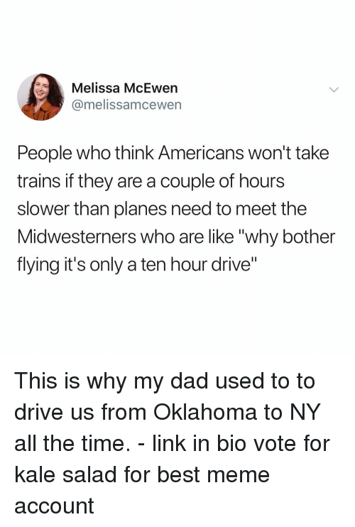 """A Ten: Melissa McEwen  @melissamcewern  People who think Americans won't take  trains if they are a couple of hours  slower than planes need to meet the  Midwesterners who are like """"why bother  flying it's only a ten hour drive"""" This is why my dad used to to drive us from Oklahoma to NY all the time. - link in bio vote for kale salad for best meme account"""