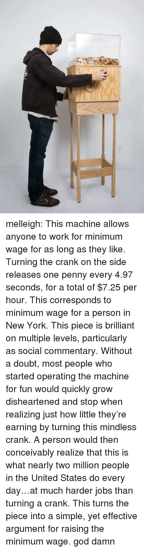 God, New York, and Target: melleigh:   This machine allows anyone to work for minimum wage for as long as they like. Turning the crank on the side releases one penny every 4.97 seconds, for a total of $7.25 per hour. This corresponds to minimum wage for a person in New York. This piece is brilliant on multiple levels, particularly as social commentary. Without a doubt, most people who started operating the machine for fun would quickly grow disheartened and stop when realizing just how little they're earning by turning this mindless crank. A person would then conceivably realize that this is what nearly two million people in the United States do every day…at much harder jobs than turning a crank. This turns the piece into a simple, yet effective argument for raising the minimum wage.  god damn