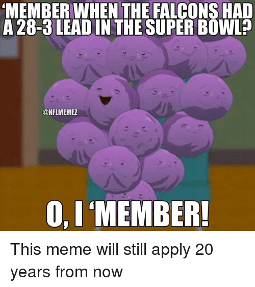 Applie: MEMBER WHEN THE FALCONS HAD  A 28-3 LEADIN THE SUPER BOWL  ONFLMEMEZ  O, I MEMBER! This meme will still apply 20 years from now
