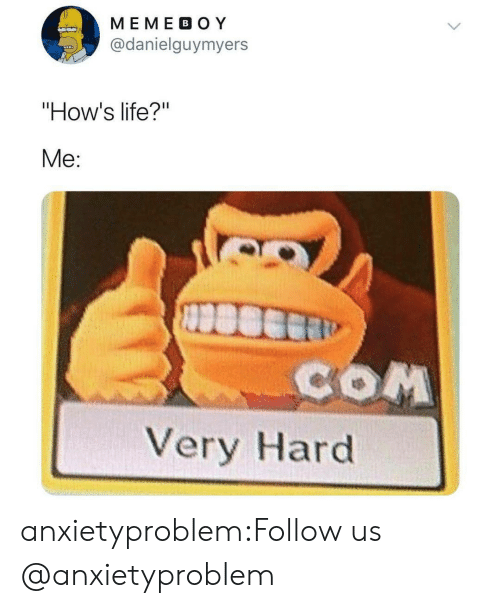 "Me Com: MEME BO Y  @danielguymyers  ""How's life?""  Me:  COM  Very Hard anxietyproblem:Follow us @anxietyproblem​"