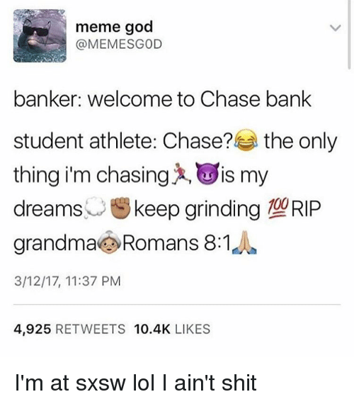 Sxsw: meme god  @MEMESGOD  banker: welcome to Chase bank  student athlete Chase?  the only  thing i'm chasing IS my  dreams  keep grinding 190RIP  grandma Romans 8:1  3/12/17, 11:37 PM  4,925  RETWEETS 10.4K  LIKES I'm at sxsw lol I ain't shit
