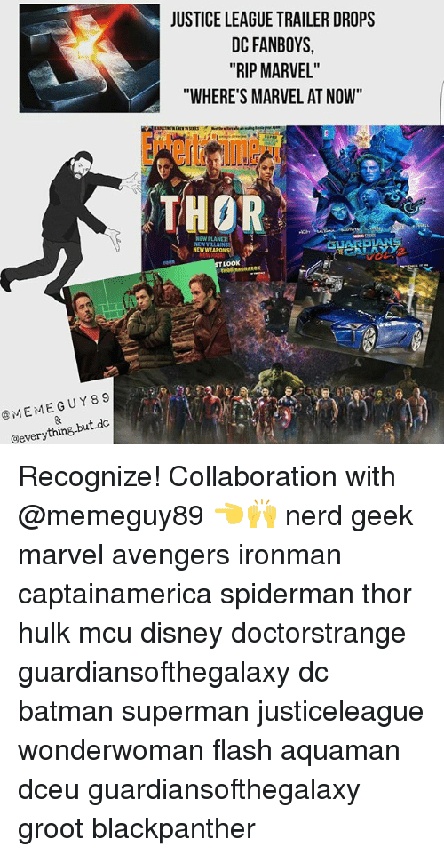"""Meme Guy: MEME GUY 89  @everything but dc  JUSTICE LEAGUE TRAILER DROPS  DC FANBOYS,  """"RIP MARVEL""""  """"WHERE'S MARVEL AT NOW""""  THOR  NEW PLANET  NEW VILLAIN  NEW  LOOK Recognize! Collaboration with @memeguy89 👈🙌 nerd geek marvel avengers ironman captainamerica spiderman thor hulk mcu disney doctorstrange guardiansofthegalaxy dc batman superman justiceleague wonderwoman flash aquaman dceu guardiansofthegalaxy groot blackpanther"""