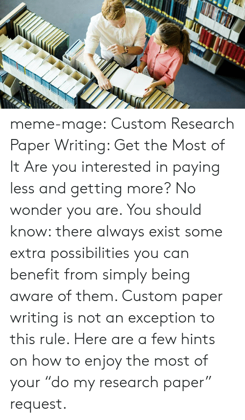 """Paper Writing: meme-mage:    Custom Research Paper Writing: Get the Most of It     Are you interested in paying less and getting more? No wonder you are. You should know: there always exist some extra possibilities you can benefit from simply being aware of them. Custom paper writing is not an exception to this rule. Here are a few hints on how to enjoy the most of your """"do my research paper"""" request."""