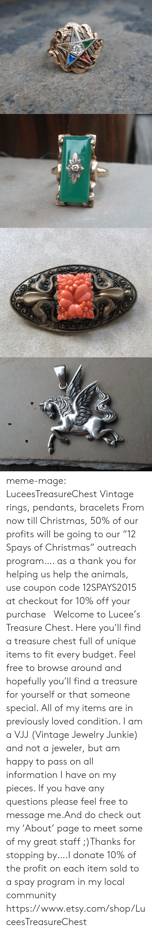 "Animals, Christmas, and Community: meme-mage:  LuceesTreasureChest Vintage rings, pendants, bracelets   From now till Christmas, 50% of our profits will be going to our ""12 Spays of Christmas"" outreach program…. as a thank you for helping us help the animals, use coupon code 12SPAYS2015 at checkout for 10% off your purchase Welcome to Lucee's Treasure Chest. Here you'll find a treasure chest full of unique items to fit every budget. Feel free to browse around and hopefully you'll find a treasure for yourself or that someone special. All of my items are in previously loved condition. I am a VJJ (Vintage Jewelry Junkie) and not a jeweler, but am happy to pass on all information I have on my pieces. If you have any questions please feel free to message me.And do check out my 'About' page to meet some of my great staff ;)Thanks for stopping by….I donate 10% of the profit on each item sold to a spay program in my local community   https://www.etsy.com/shop/LuceesTreasureChest"