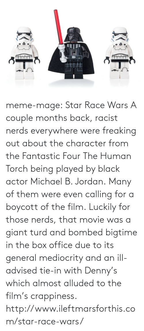 Advised: meme-mage:    Star Race Wars   A couple months back, racist nerds everywhere were freaking out about the character from the Fantastic Four The Human Torch being played by black actor Michael B. Jordan. Many of them were even calling for a boycott of the film. Luckily for those nerds, that movie was a giant turd and bombed bigtime in the box office due to its general mediocrity and an ill-advised tie-in with Denny's which almost alluded to the film's crappiness. http://www.ileftmarsforthis.com/star-race-wars/