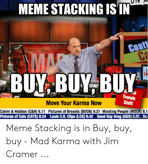 Jim Cramer: MEME STACKING ISIN  Coat  C  MAR  BUY BUY BUY  K a  Trends  Shift  Move Your Karma Now  Calvin & Hobbes (C&H) 6.11 Pictures of Breasts (BOOB) 9.21 Mocking People (MOCK) 8.1  Pictures of Cats (CATS) 8.24 Louls C.K. Clips (LCK) 6.42 Good Guy Greg (GGG) 5.01 Sa  CRrNEhe.co Meme Stacking is in Buy, buy, buy - Mad Karma with Jim Cramer ...