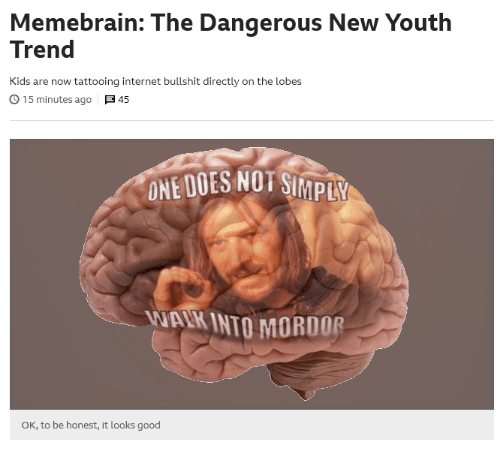 Internet, Good, and Kids: Memebrain: The Dangerous New Youth  Trend  Kids are now tattooing internet bullshit directly on the lobes  。15 minutes ago  45  ONE DOES NOT SI  MPLY  WAIK INTO MORDOR  OK, to be honest, it looks good
