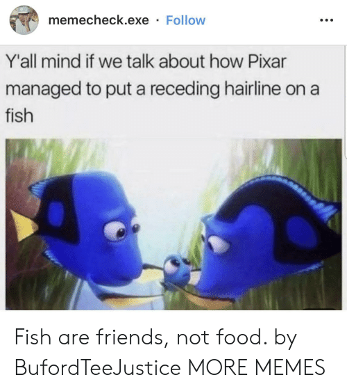 Exe: memecheck.exe Follow  Y'all mind if we talk about how Pixar  managed to put a receding hairline on  fish Fish are friends, not food. by BufordTeeJustice MORE MEMES