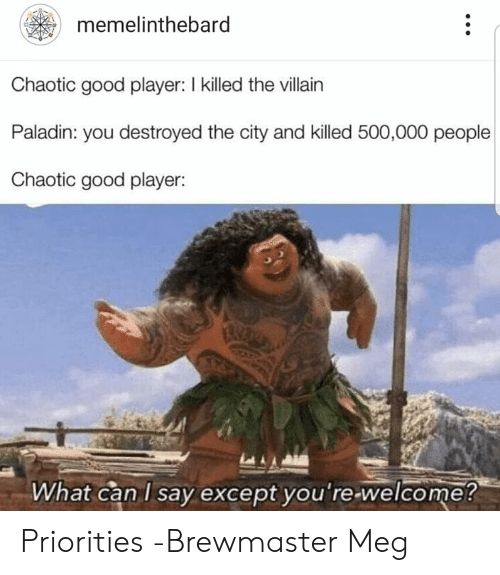 what can i say: memelinthebard  Chaotic good player: I killed the villain  Paladin: you destroyed the city and killed 500,000 people  Chaotic good player:  What can I say except vou're-welcome? Priorities  -Brewmaster Meg