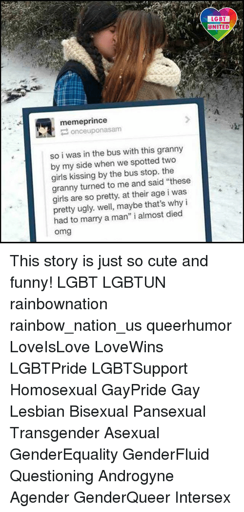 """marry a man: memeprince  once uponasam  so i was in the bus with this granny  by my side when we spotted two  girls kissing by the bus stop. the  granny turned to me and said """"these  girls are so pretty. at their age i was  pretty ugly. well, maybe that's why i  had to marry a man"""" i almost died  Omg  LGBT  UNITED This story is just so cute and funny! LGBT LGBTUN rainbownation rainbow_nation_us queerhumor LoveIsLove LoveWins LGBTPride LGBTSupport Homosexual GayPride Gay Lesbian Bisexual Pansexual Transgender Asexual GenderEquality GenderFluid Questioning Androgyne Agender GenderQueer Intersex"""