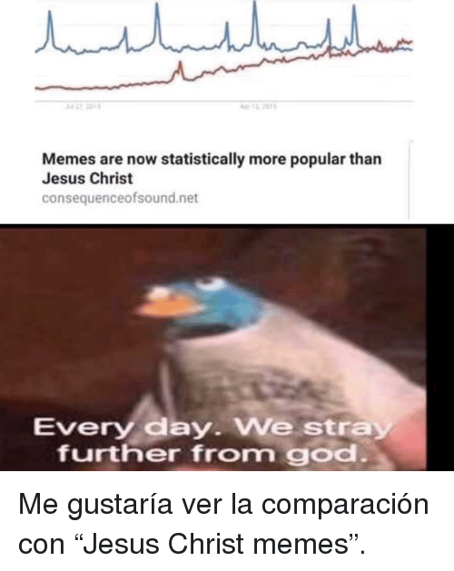 """Jesus, Memes, and Net: Memes are now statistically more popular than  Jesus Christ  consequenceofsound.net  Every day. We stray  further from go Me gustaría ver la comparación con""""Jesus Christ memes""""."""