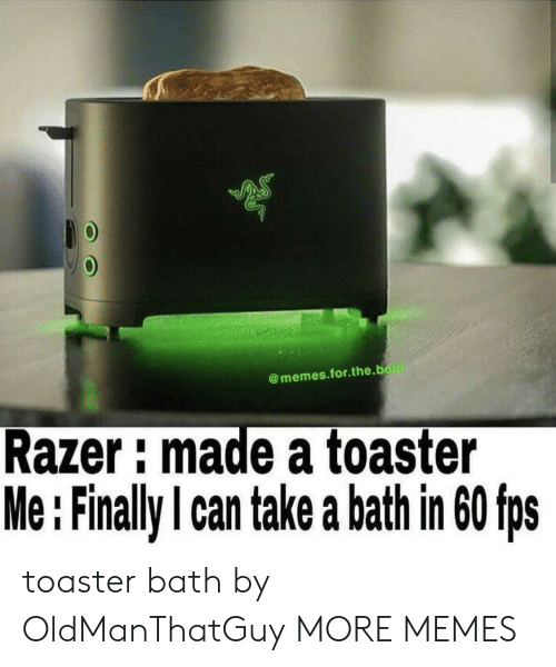 toaster: @memes.for.the.bold  Razer: made a toaster  Me:Finally I can take a bath in 60 fps toaster bath by OldManThatGuy MORE MEMES
