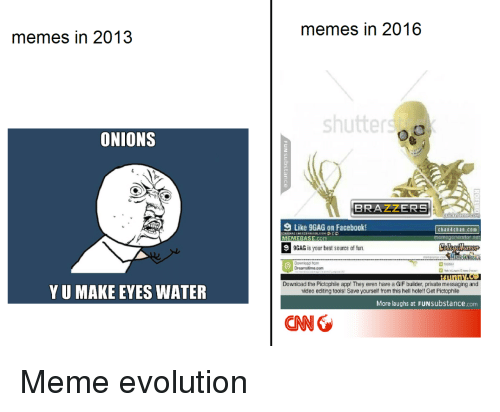 memebase: memes in 2016  memes in 2013  shutter  ONIONS  2  9 Like 9GAG on Facebook!  MEMEBASE.Com  9  chan4chan.com  memegenerator net  9GAG is your best source of fun.  Downioad from  YU MAKE EYES WATER  Download the Pictophile app! They even have a GIF builder, private messaging and  video editing tools! Save yourself from this hell hole!! Get Pictophile  More laughs at FUNsubstance.com  CNN <p>Meme evolution</p>