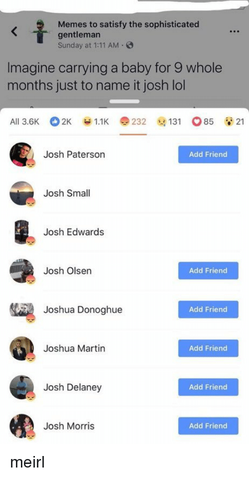 olsen: Memes to satisfy the sophisticated  gentleman  Sunday at 1:11 AM.  Imagine carrying a baby for 9 whole  months just to name it josh lol  Ali 3.6K 2K У 1.1K e 232 @131 o85 21  Josh Paterson  Add Friend  Josh Small  Josh Edwards  Josh Olsen  Add Friend  Joshua Donoghue  Add Friend  Joshua Martin  Add Friend  Josh Delaney  Add Friend  Josh Morris  Add Friend meirl