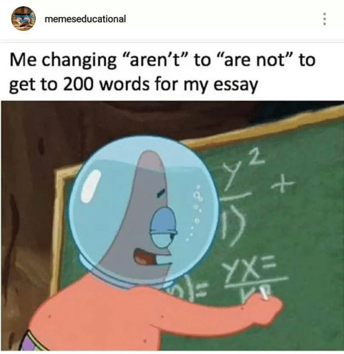 "Words, For, and Get: memeseducational  Me changing ""aren't"" to ""are not"" to  get to 200 words for my essay  2."
