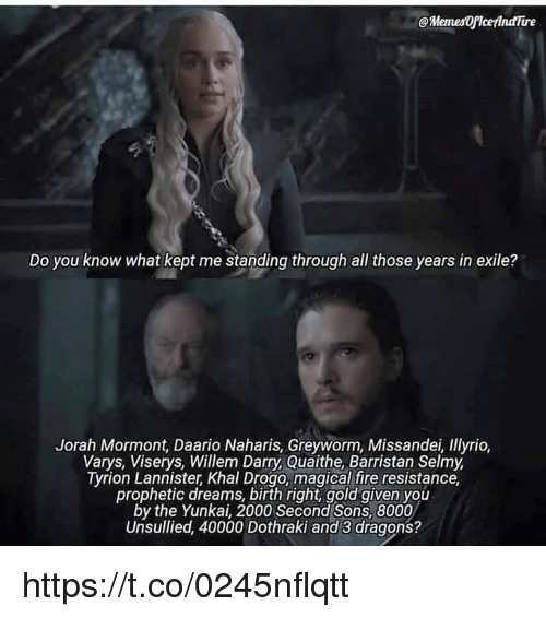 Fire, Memes, and Khal Drogo: @MemesOflcefindire  Do you know what kept me standing through all those years in exile?  Jorah Mormont, Daario Naharis, Greyworm, Missandei, lyrio,  Varys, Viserys, Willem Darry, Quaithe, Barristan Selmy  Tyrion Lannister, Khal Drogo, magical fire resistance,  prophetic dreams, birth right, gold given you  by the Yunkai, 2000 Second Sons, 8000  Unsullied, 40000 Dothraki and 3 dragons? https://t.co/0245nflqtt