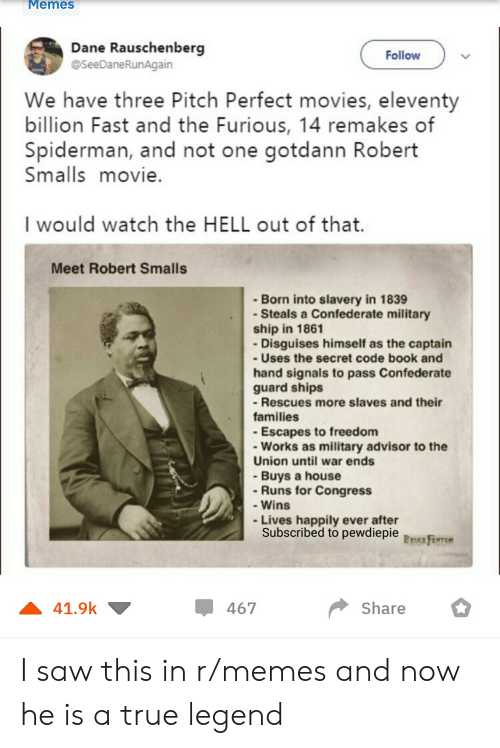 Memes, Movies, and Saw: MemesS  Dane Rauschenberg  @SeeDaneRunAgain  Follow  We have three Pitch Perfect movies, eleventy  billion Fast and the Furious, 14 remakes of  Spiderman, and not one gotdann Robert  Smalls movie.  I would watch the HELL out of that.  Meet Robert Smalls  -Born into slavery in 1839  Steals a Confederate military  ship in 1861  Disguises himself as the captain  - Uses the secret code book and  hand signals to pass Confederate  guard ships  -Rescues more slaves and their  families  Escapes to freedom  - Works as military advisor to the  Union until war ends  - Buys a house  -Runs for Congress  - Wins  Lives happily ever after  Subscribed to pewdiepie Peoca FerroN  41.9k  467  Share I saw this in r/memes and now he is a true legend