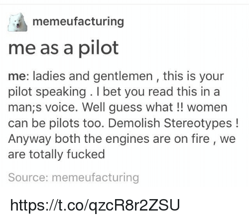 Fire, I Bet, and Guess: memeufacturing  me as a pilot  me: ladies and gentlemen , this is your  pilot speaking . I bet you read this ina  man;s voice. Well guess what!! women  can be pilots too. Demolish Stereotypes!  Anyway both the engines are on fire, we  are totally fucked  Source: memeufacturing https://t.co/qzcR8r2ZSU