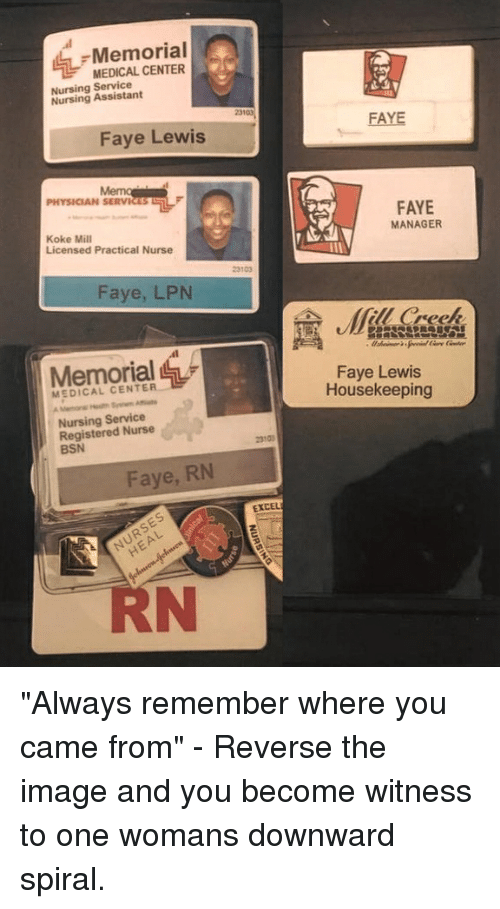 """Funny, Excel, and Image: Memorial  MEDICAL CENTER  Nursing Service  Nursing Assistant  23103  FAYE  Faye Lewis  PHYSICIAN SERVICES  FAYE  MANAGER  Koke Mill  Licensed Practical Nurse  23103  Faye, LPN  (fill Creek  Memorial  Faye Lewis  Housekeeping  MEDICAL CENTER  Nursing Service  Registered Nurse  BSN  2310  Faye, RN  EXCEL  RN """"Always remember where you came from"""" - Reverse the image and you become witness to one womans downward spiral."""