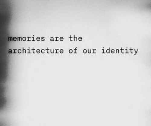 identity: memories are the  architecture of our identity