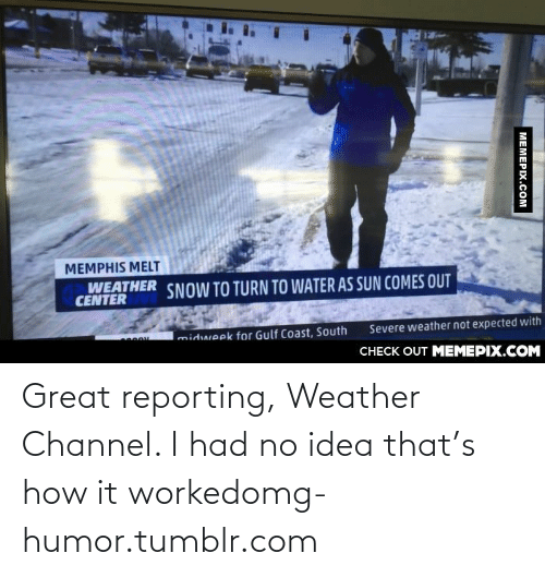Gulf Coast: MEMPHIS MELT  WEATHER  CENTER  SNOW TO TURN TO WATER AS SUN COMES OUT  Imidweek for Gulf Coast, South  Severe weather not expected with  CНЕCK OUT MЕМЕРІХ.COM  МЕМЕРIХ.Сом Great reporting, Weather Channel. I had no idea that's how it workedomg-humor.tumblr.com