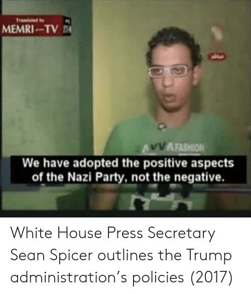 Party, White House, and House: MEMRI TV  AFASHION  We have adopted the positive aspects  of the Nazi Party, not the negative White House Press Secretary Sean Spicer outlines the Trump administration's policies (2017)