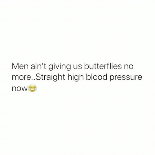 Blood Pressure: Men ain't giving us butterflies no  more..Straight high blood pressure  now