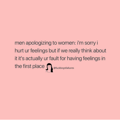 Sorry, Women, and Girl Memes: men apologizing to women: i'm sorry i  hurt ur feelings but if we really think about  it it's actually ur fault for having feelings in  irst placeuckboysfailures