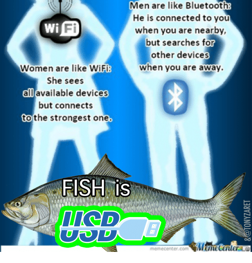 Bluetooth, Connected, and Fish: Men are like Bluetooth  He is connected to you  when you are nearby,  but searches for  other devices  when you are away  Fi  Women are like WiFi:  She sees  all available devices  but connects  to the strongest one  FISH is  memecenter.comUHCHetenter