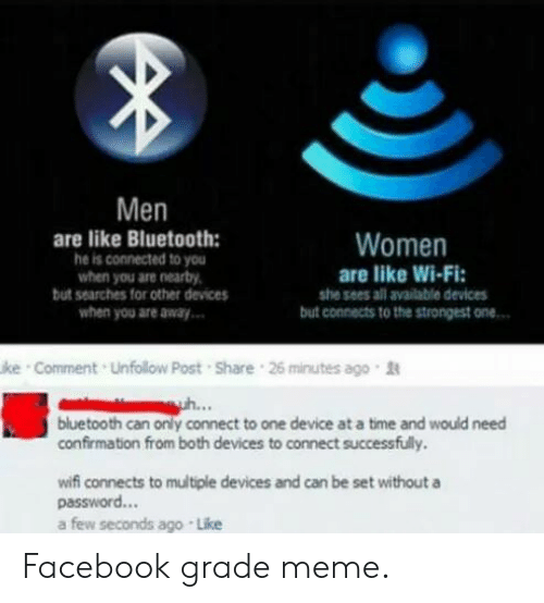 Bluetooth, Facebook, and Meme: Men  are like Bluetooth:  he is connected to you  when you are nearby  but searches for other devices  Women  are like Wi-Fi:  she sees all available devices  when you are away  but connects to the strongest one..  ke Comment Unfollow Post Share 26 minutes ago t  ..  bluetooth can only connect to one device at a time and would need  confirmation from both devices to connect successfully.  wifi connects to multiple devices and can be set without a  password...  a few seconds ago Like Facebook grade meme.