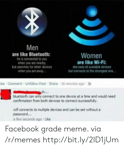 Bluetooth, Facebook, and Meme: Men  are like Bluetooth:  he is connected to you  when you are nearby  but searches for other devices  Women  are like Wi-Fi:  she sees all available devices  when you are away  but connects to the strongest one..  ke Comment Unfollow Post Share 26 minutes ago t  ..  bluetooth can only connect to one device at a time and would need  confirmation from both devices to connect successfully.  wifi connects to multiple devices and can be set without a  password...  a few seconds ago Like Facebook grade meme. via /r/memes http://bit.ly/2ID1jUm