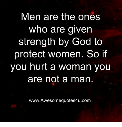 Hurtfully: Men are the ones  who are given  strength by God to  protect women. So if  you hurt a woman you  are not a man  www.Awesomequotes4u.com