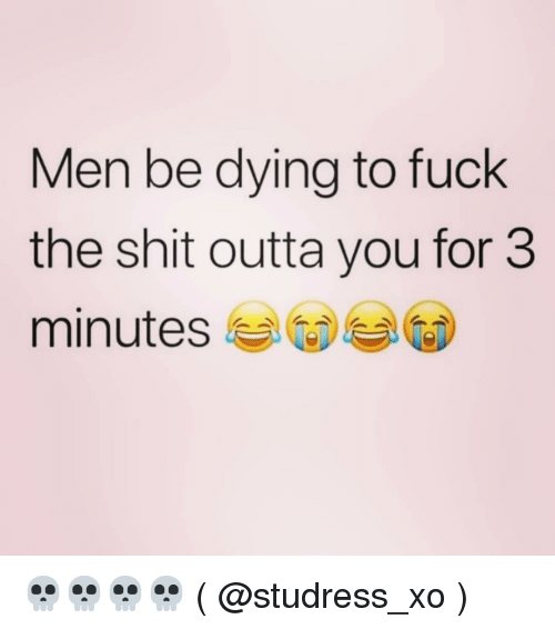 Shit, Fuck, and Girl Memes: Men be dying to fuck  the shit outta you for 3  minutes 💀💀💀💀 ( @studress_xo )