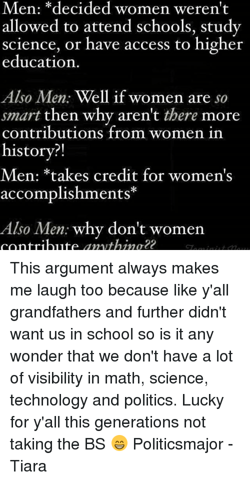 Tiara: Men: decided women weren't  allowed to attend schools, study  science, or have access to higher  education  Also Men: Well if women are  so  smart then why aren't there more  contributions from women in  history?!  Men: *takes credit for women's  accomplishments  Also Men  why don't women  contribute anythino 22 This argument always makes me laugh too because like y'all grandfathers and further didn't want us in school so is it any wonder that we don't have a lot of visibility in math, science, technology and politics. Lucky for y'all this generations not taking the BS 😁 Politicsmajor -Tiara