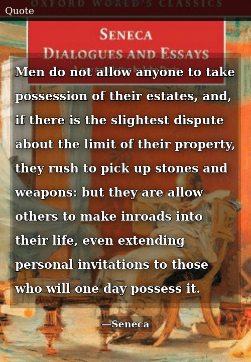 Life, Rush, and Personal: Men do not allow anyone to take possession of their estates, and, if there is the slightest dispute about the limit of their property, they rush to pick up stones and weapons: but they are allow others to make inroads into their life, even extending personal invitations to those who will one day possess it.