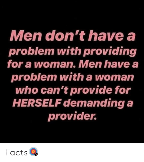 Facts, Hood, and Who: Men don't have a  problem with providing  for a woman. Men have a  problem with a woman  who can't provide for  HERSELF demanding a  provider. Facts🎯