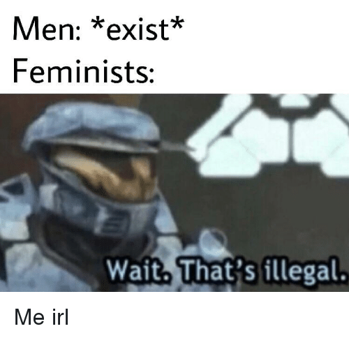 Irl, Me IRL, and Men: Men: *exist*  Feminists:  Wait. That's illegal